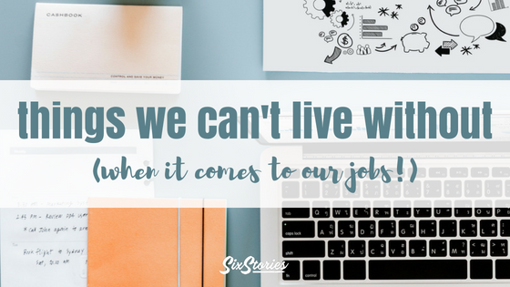 Things We Can't Live Without (When It Comes To Our Jobs!)