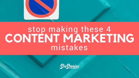 Stop Making These 4 Content Marketing Mistakes